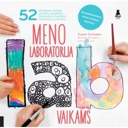 Meno laboratorija vaikams. 52 kūrybiniai piešimo, tapybos, grafikos, popieraus ir mišrios technikos nuotykiai.